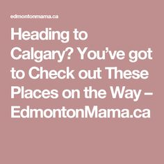 Heading to Calgary? You've got to Check out These Places on the Way – EdmontonMama.ca