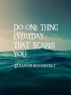 Do one thing everyday that scares you. Where is the limit?