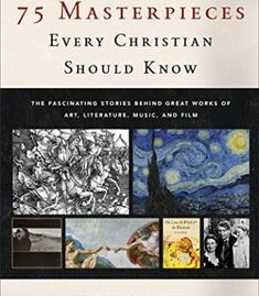 75 Masterpieces Every Christian Should Know: The Fascinating Stories behind Great Works of Art, Literature, Music, and Film PDF