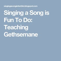 Singing a Song is Fun To Do: Teaching Gethsemane