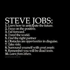 Steve Jobs life tips Learn how to anticipate the future. Focus on the positive. Find the right partner. Obstacles are opportunities in disguise. Take risks. Surround yourself with great people. Life Quotes Love, Great Quotes, Quotes To Live By, Focus Quotes, Super Quotes, Positive Quotes, Motivational Quotes, Inspirational Quotes, Quotes Quotes