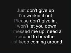 Just don't give up, I'm working it out.  Please don't give in, I won't let you down.  It messed me up, need a second to break, just keep coming around. ~ Adam Lambert, Whataya Want from Me
