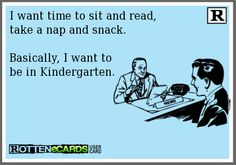 Sounds like a plan.I want time to sit and read, take a nap and snack. Basically, I want to be in Kindergarten. Lol So True, True True, Haha Funny, Funny Stuff, Funny Shit, Funny Things, That's Hilarious, Funny People, Funny Humor