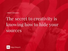 """""""The secret to creativity is knowing how to hide your sources"""""""