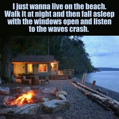 I just want to live on the beach, walk it at night and then fall asleep with the windows open and listen to the waves crash