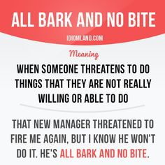 """""""All bark and no bite"""" means """"when someone threatens to do things that they are not really willing or able to do"""".  -         Repinned by Chesapeake College Adult Ed. We offer free classes on the Eastern Shore of MD to help you earn your GED - H.S. Diploma or Learn English (ESL) .   For GED classes contact Danielle Thomas 410-829-6043 dthomas@chesapeke.edu  For ESL classes contact Karen Luceti - 410-443-1163  Kluceti@chesapeake.edu .  www.chesapeake.edu"""