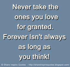 Never take the ones you love for granted. Forever Isn't always as long as you think!   #Love #Lovelessons #Loveadvice #Lovequotes #quotesonLove #Lovequotesandsayings #granted #forever #long #think #share #inspire #quotes #whatsappstatus #whatsapp