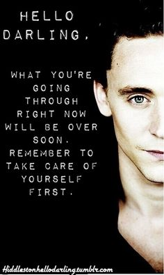 Tom Hiddleston Hello Darling: Take care of yourself first.