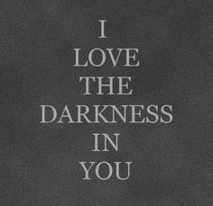 i love the darkness in you.