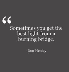 I always try to never burn a bridge but I have learned (the hard way) that sometimes it is necessary to keep moving forward.