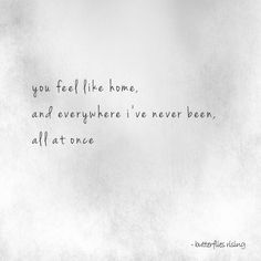 you feel like home, and everywhere i've never been, all at once – butterflies rising