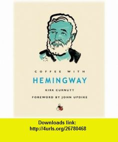 Coffee with Hemingway (Coffee with...Series) Kirk Curnutt, John Updike , ISBN-10: 1844835146  ,  , ASIN: B004JZWNMK , tutorials , pdf , ebook , torrent , downloads , rapidshare , filesonic , hotfile , megaupload , fileserve