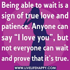 Being able to wait is a sign of true love and patience. Anyone can say 'I love you', but not everyone can wait and prove that it's true. Cute Love Quotes, Great Quotes, Quotes To Live By, Inspirational Quotes, Awesome Quotes, Interesting Quotes, Motivational, Words Quotes, Wise Words
