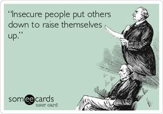 """Insecure people put others down to raise themselves up.""."