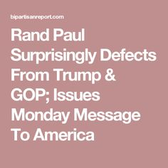 Rand Paul Surprisingly Defects From Trump & GOP; Issues Monday Message To America