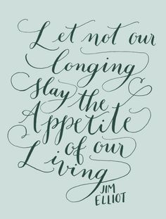 Day 112: Let not our longing slay the appetite of our living. Jim Elliot. (handlettering by Kelly Cummings)