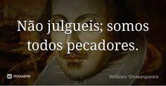 Não julgueis; somos todos pecadores. — William Shakespeare