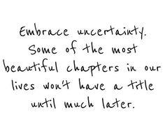 Embrace uncertainty.