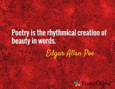 Poetry is the rhythmical creation of beauty in words. / Edgar Allan Poe