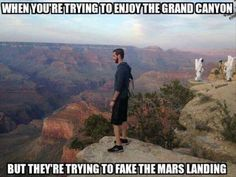 When you're trying to enjoy the Grand Canyon, but they're trying to fake the Mars landing.. :)