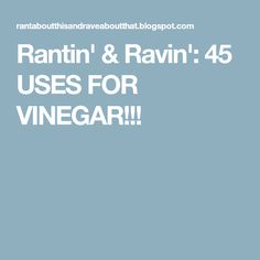 Rantin' & Ravin': 45 USES FOR VINEGAR!!!