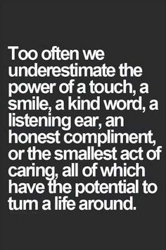 Over the years, working with the public I have found this to be a true statement. Lots of lonely people appreciate any bit of kindness.