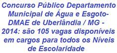 O Departamento Municipal de Água e Esgoto (DMAE) de Uberlândia / MG, no uso de seus deveres, faz saber aos interessados da realização de Concurso Público que visa à contratação de 105 candidatos a vagas em cargos disponíveis em todos os Níveis de Escolaridade. As remunerações vão de R$ 1.512,30 a R$ 3.270,00.  Leia mais, acesse:  http://apostilaseconcursosatuais.blogspot.com.br/2014/01/concurso-publico-departamento-municipal.html
