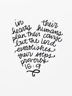 In their hearts humans plan their course,but the Lord establishes their steps. Proverbs 16:9