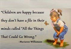 """Being Happy, Children, Kids, Marianne Williamson. Children are happy because they don't have a file in their minds called """" All the things that could go wrong."""" - Marianne Williamson > Positive Quotes with Pictures. Inspirational Quotes For Kids, Motivational Thoughts, Great Quotes, Quotes To Live By, Motivational Quotes, Inspiring Quotes, Fabulous Quotes, Awesome Quotes, Quirky Quotes"""