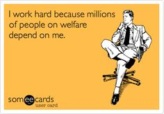 I work hard because millions of people on welfare depend on me.   Yeah like my husbands ex that has been on it for years! Must be nice to have a free ride!