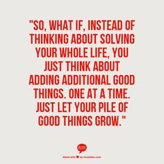 So what if instead of thinking about solving your whole life, you just think about adding additional good things one at a time. Just let your pile of good things grow.  #quotes Sophia Loren Quotes, Inspire Me, Nature Animals, Writing, Words, Motivational Quotes, Home Decor, Truths, Homemade Home Decor