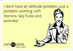 I dont have an attitude problem...just a problem working with morons, lazy fucks and assholes!