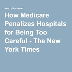 How Medicare Penalizes Hospitals for Being Too Careful - The New York Times