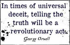"""""""In times of universal deceit, telling the truth will be a revolutionary act.""""  --George Orwell"""