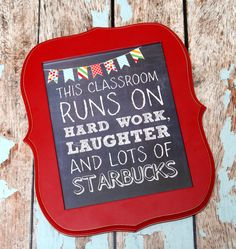 This Classroom Runs on Hard Work, Laughter and lots of Starbucks - Free Printable