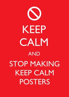 Stop making KEEP CALM posters