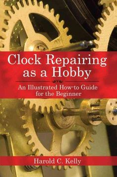 Clock Repairing As a Hobby: An Illustrated How-to Guide for the Beginner