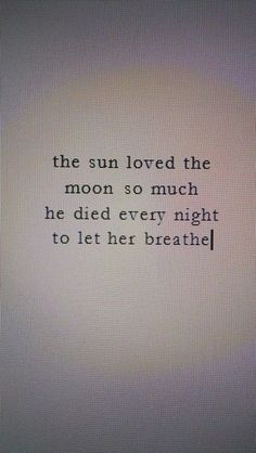 the sun loved the moon so much he died every nightto her breathe...