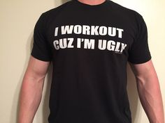I Workout Cuz I'm Ugly, Men's T-shirt by GymTimeDesigns on Etsy https://www.etsy.com/listing/224459710/i-workout-cuz-im-ugly-mens-t-shirt