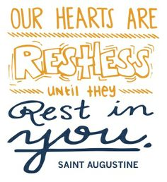 Our hearts are restless until they rest in you.  -St. Augustine
