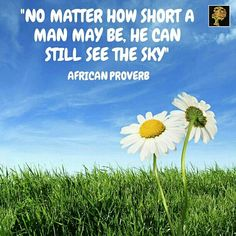 """No matter how short a man may be, he can still see the sky. - African proverb  .... No matter your predicaments or physical challenges, you can still be happy. Challenge your challenges! Or as someone better put it, """"don't limit your challenges. Challenge your limits""""."""