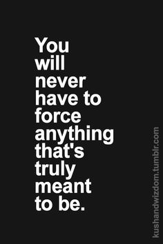 You will never have to force anything that's truly meant to be.