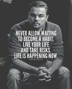 Never allow waiting to become a habit. Live you life and take risks. Life is happening now. FB071716