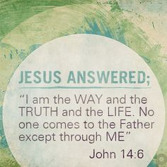 """Jesus answered; """"I am the WAY and the Truth and the LIFE. No one comes to the Father except through ME"""" #John14_6"""