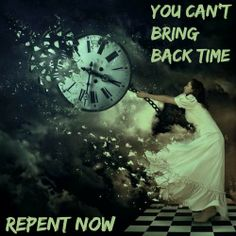 You can't bring back time! Repent Now!