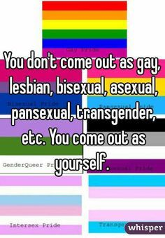"""You don't come out as gay, lesbian, bisexual, asexual, pansexual, transgender, etc. You come out as yourself. """