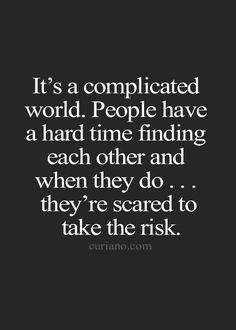 It's a complicated world. People have a hard time finding each other and when they do... they're scared to take the risk.