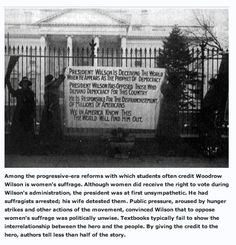 Among the progressive-era reforms with which students often credit Democrat President Woodrow Wilson is women's suffrage. Although women did receive the right to vote during Wilson's administration, the president was at first unsympathetic. He had suffragists arrested; his wife detested them. Public pressure, aroused by hunger strikes and other actions of the movement, convinced Wilson that to oppose women's suffrage was politically unwise.