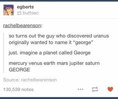 But why isn't it called George then? I like George. Better than Uranus, a name that will be made fun of forever.