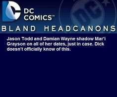 """"""" Jason Todd and Damian Wayne shadow Mar'i Grayson on all of her dates, just in case. Dick doesn't officially know of this. """" @malcontent7"""